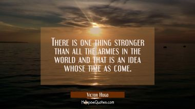 There is one thing stronger than all the armies in the world and that is an idea whose time as come