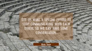 Let us make a special effort to stop communicating with each other so we can have some conversation Mark Twain Quotes