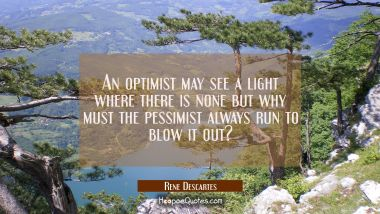 An optimist may see a light where there is none but why must the pessimist always run to blow it ou