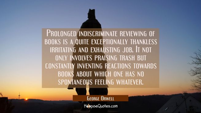 Prolonged indiscriminate reviewing of books is a quite exceptionally thankless irritating and exhau