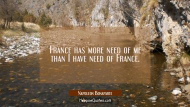 France has more need of me than I have need of France.