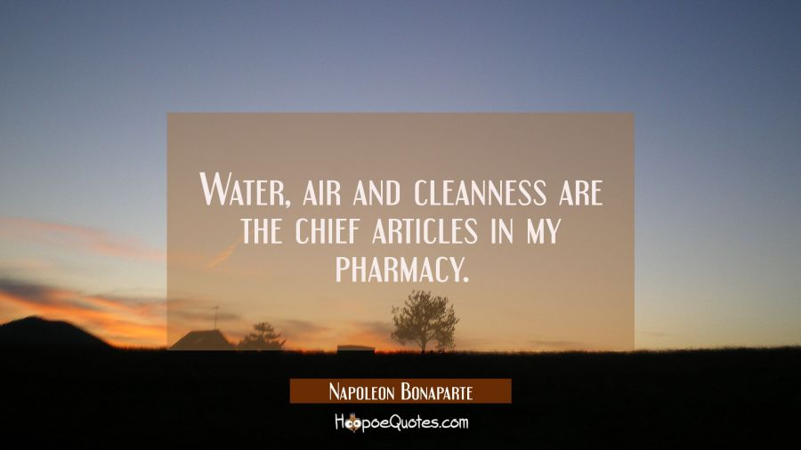 Water air and cleanness are the chief articles in my pharmacy. Napoleon Bonaparte Quotes