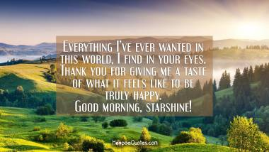 Everything I've ever wanted in this world, I find in your eyes. Thank you for giving me a taste of what it feels like to be truly happy. Good morning, starshine! Good Morning Quotes