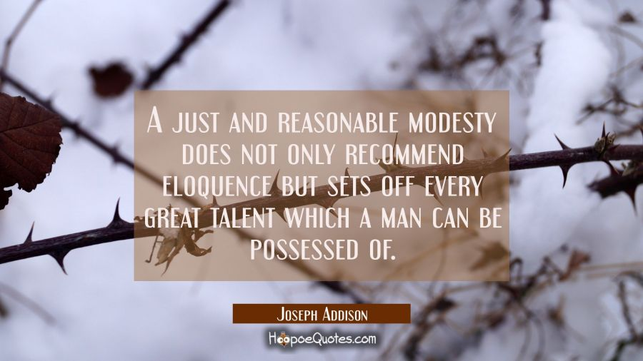 A just and reasonable modesty does not only recommend eloquence but sets off every great talent whi Joseph Addison Quotes