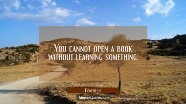 You cannot open a book without learning something. Confucius Quotes