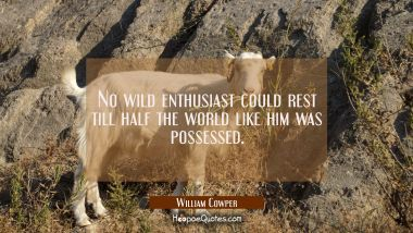 No wild enthusiast could rest till half the world like him was possessed.