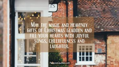 May the magic and heavenly gifts of Christmas gladden and fill your hearts with joyful songs, cheerfulness and laughter. Christmas Quotes