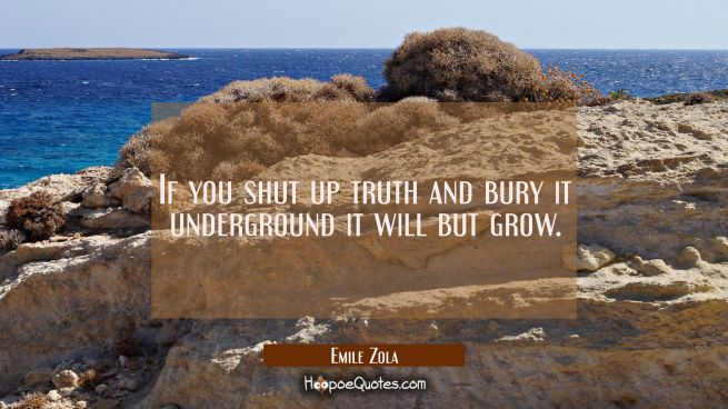 If you shut up truth and bury it underground it will but grow.