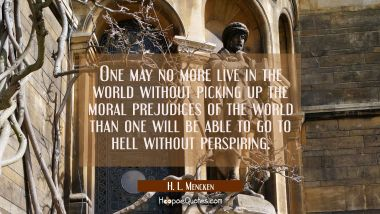 One may no more live in the world without picking up the moral prejudices of the world than one wil