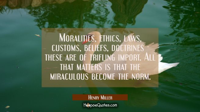 Moralities ethics laws customs beliefs doctrines - these are of trifling import. All that matters i