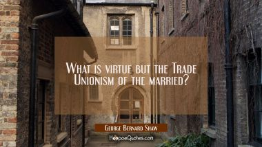 What is virtue but the Trade Unionism of the married?