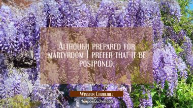 Although prepared for martyrdom I prefer that it be postponed.