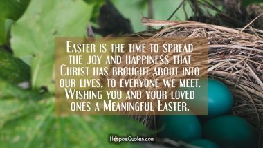 Easter is the time to spread the joy and happiness that Christ has brought about into our lives, to everyone we meet. Wishing you and your loved ones a Meaningful Easter.