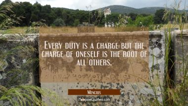 Every duty is a charge but the charge of oneself is the root of all others.