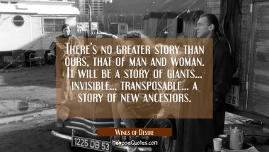 There's no greater story than ours, that of man and woman. It will be a story of giants... invisible... transposable... a story of new ancestors. Quotes