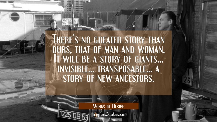 There's no greater story than ours, that of man and woman. It will be a story of giants... invisible... transposable... a story of new ancestors. Movie Quotes Quotes