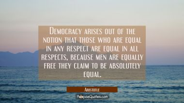 Democracy arises out of the notion that those who are equal in any respect are equal in all respect Aristotle Quotes