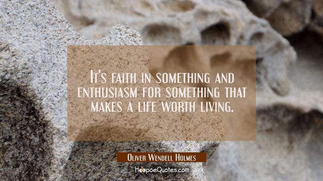 It's faith in something and enthusiasm for something that makes a life worth living.