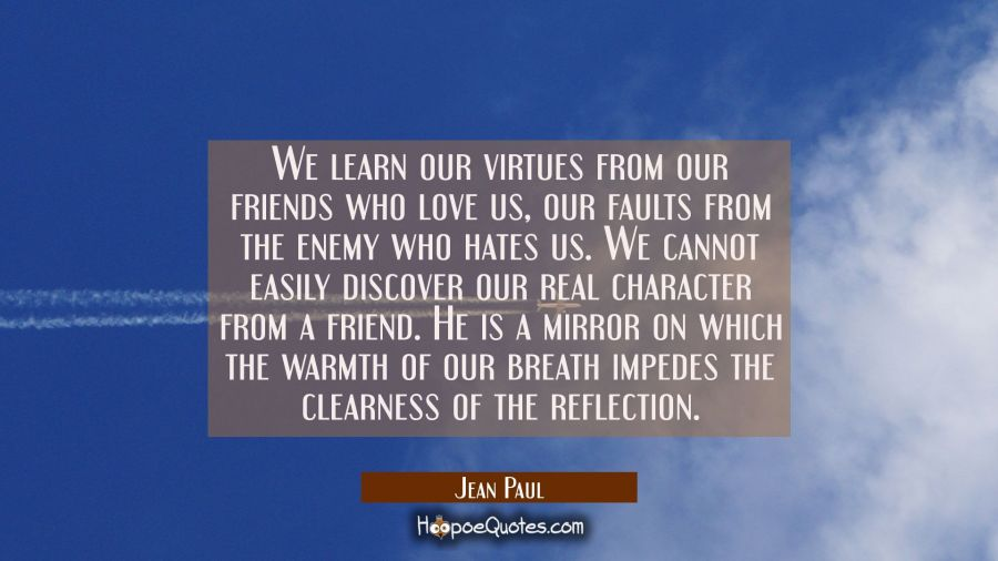 We learn our virtues from our friends who love us, our faults from the enemy who hates us. We canno Jean Paul Quotes
