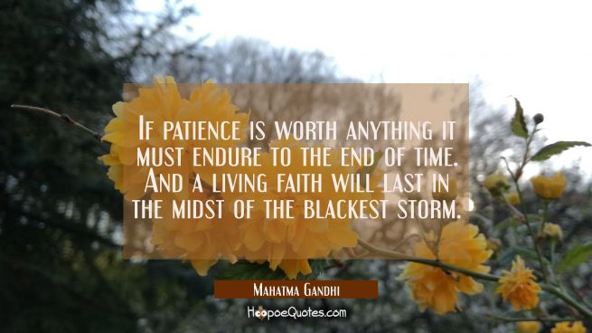 If patience is worth anything it must endure to the end of time. And a living faith will last in th