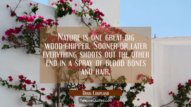 Nature is one great big wood-chipper. Sooner or later everything shoots out the other end in a spra