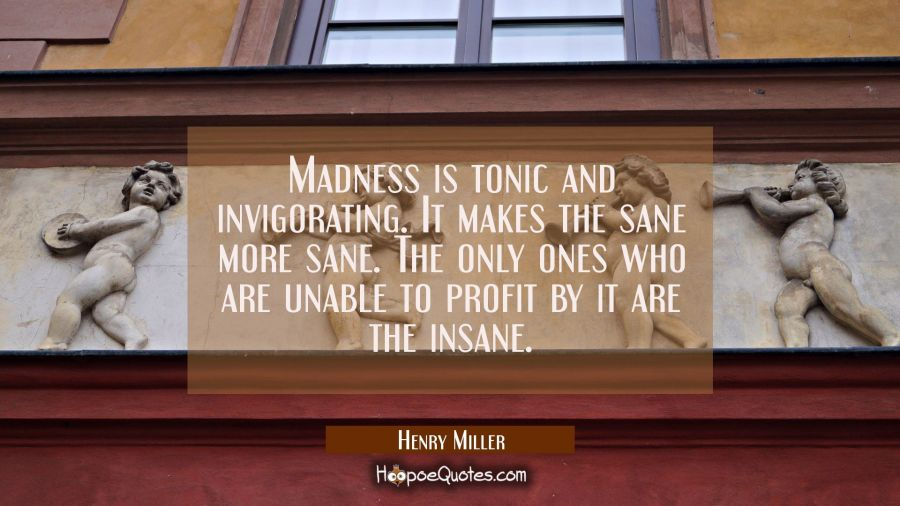 Madness is tonic and invigorating. It makes the sane more sane. The only ones who are unable to pro Henry Miller Quotes