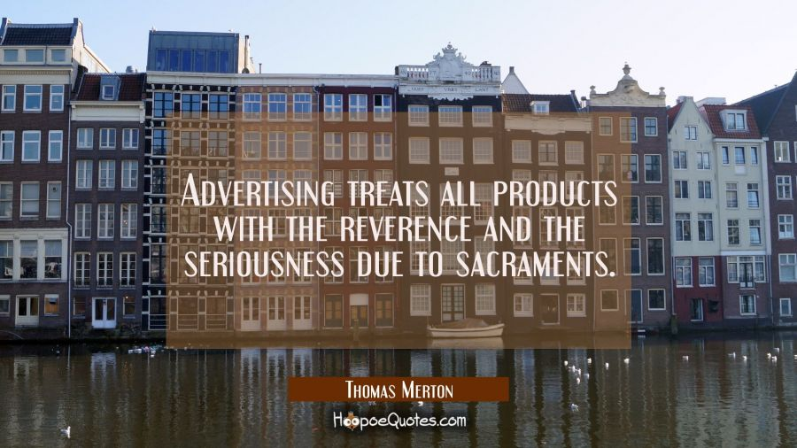 Advertising treats all products with the reverence and the seriousness due to sacraments. Thomas Merton Quotes