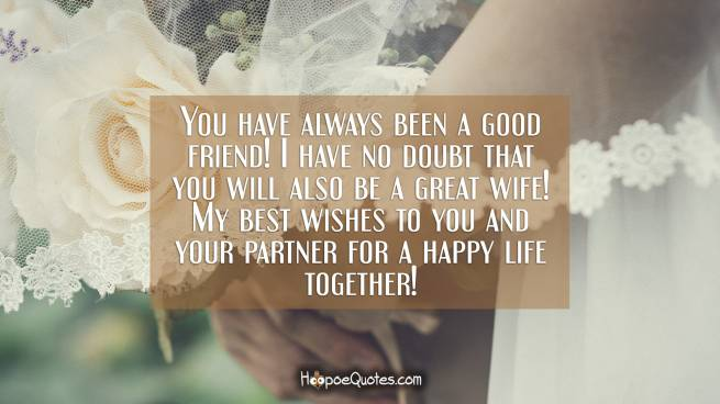 You have always been a good friend! I have no doubt that you will also be a great wife! My best wishes to you and your partner for a happy life together!