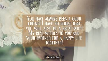 You have always been a good friend! I have no doubt that you will also be a great wife! My best wishes to you and your partner for a happy life together! Wedding Quotes
