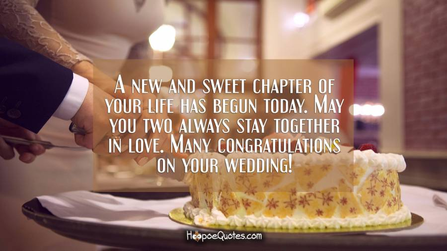 A new and sweet chapter of your life has begun today. May you two always stay together in love. Many congratulations on your wedding! Wedding Quotes