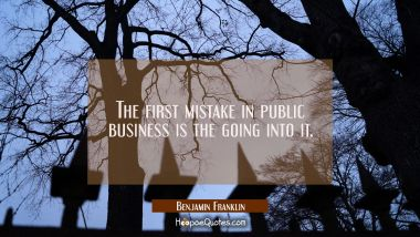 The first mistake in public business is the going into it. Benjamin Franklin Quotes