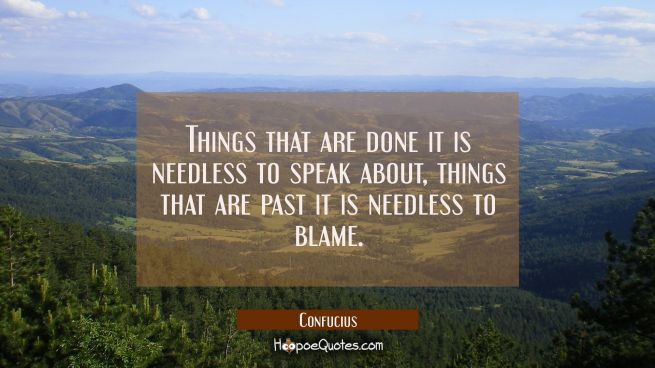 Things that are done it is needless to speak about, things that are past it is needless to blame.