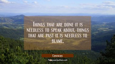 Things that are done it is needless to speak about, things that are past it is needless to blame. Confucius Quotes