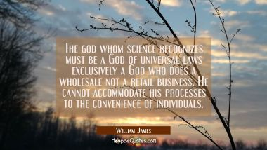 The god whom science recognizes must be a God of universal laws exclusively a God who does a wholes William James Quotes