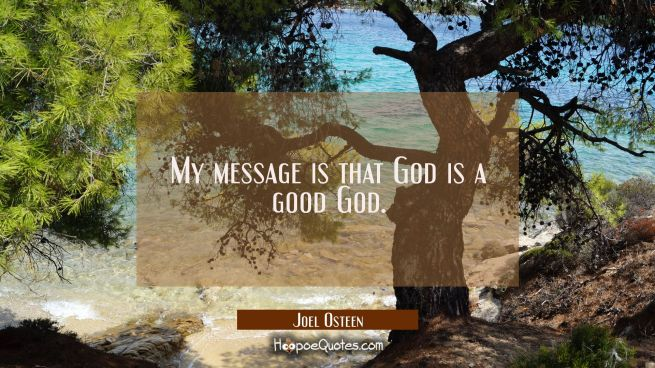 My message is that God is a good God.