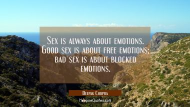 Sex is always about emotions. Good sex is about free emotions; bad sex is about blocked emotions.