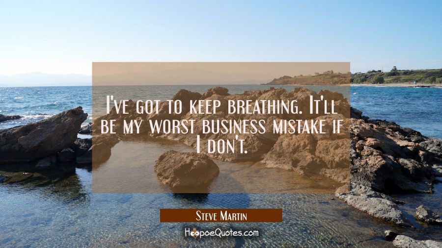 I've got to keep breathing. It'll be my worst business mistake if I don't. Steve Martin Quotes