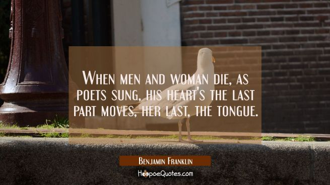 When men and woman die as poets sung his heart's the last part moves her last the tongue.
