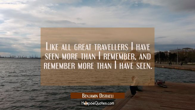 Like all great travellers I have seen more than I remember and remember more than I have seen.