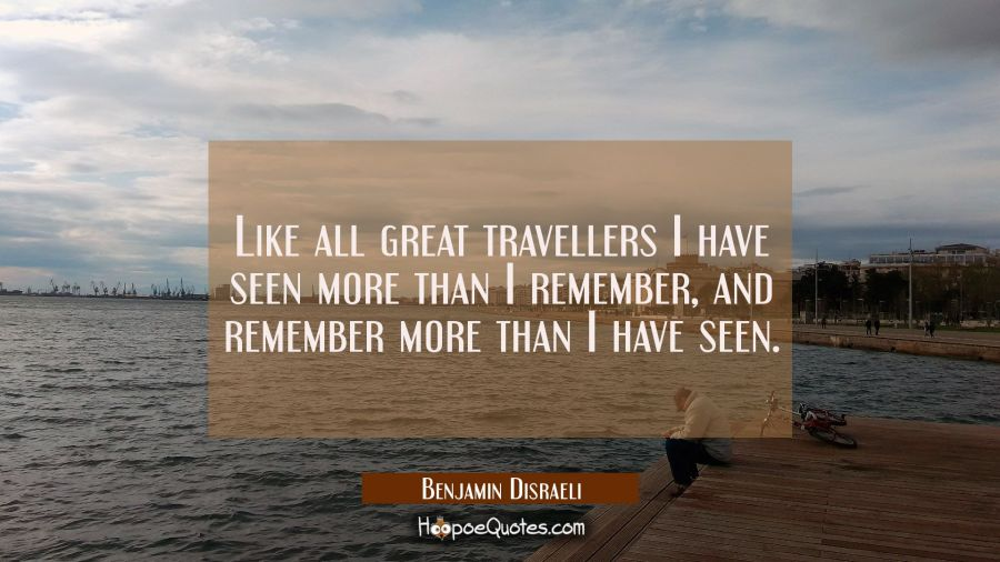 Like all great travellers I have seen more than I remember and remember more than I have seen. Benjamin Disraeli Quotes