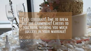 Let's celebrate! Time to break out the champagne! Cheers to you both, wishing you much success in your marriage! Wedding Quotes
