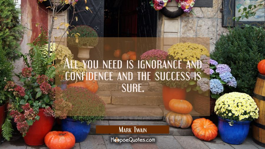 All you need is ignorance and confidence and the success is sure. Mark Twain Quotes
