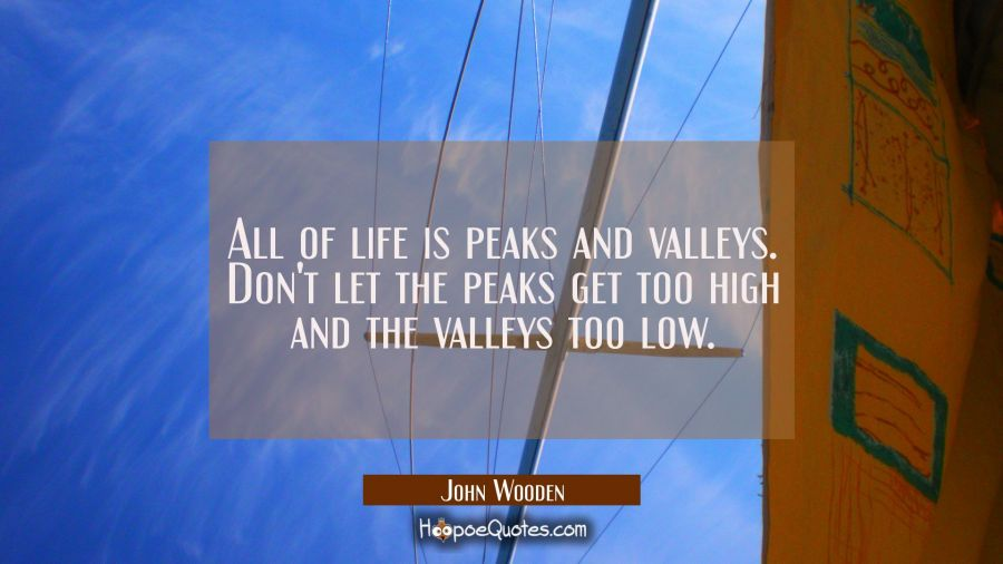 All of life is peaks and valleys. Don't let the peaks get too high and the valleys too low.