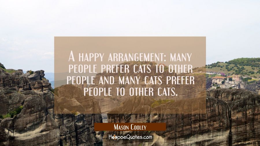 A happy arrangement: many people prefer cats to other people and many cats prefer people to other c Mason Cooley Quotes