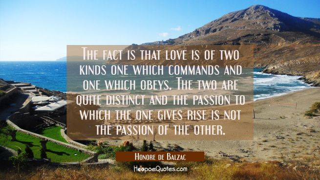 The fact is that love is of two kinds one which commands and one which obeys. The two are quite dis