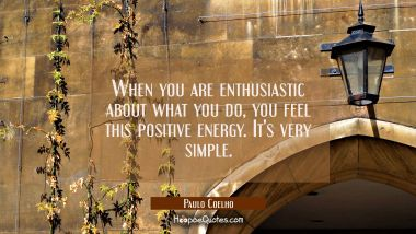 When you are enthusiastic about what you do you feel this positive energy. It's very simple.