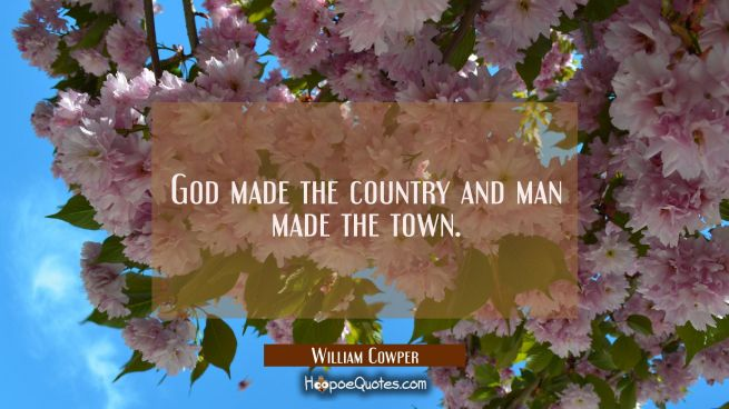 God made the country and man made the town.