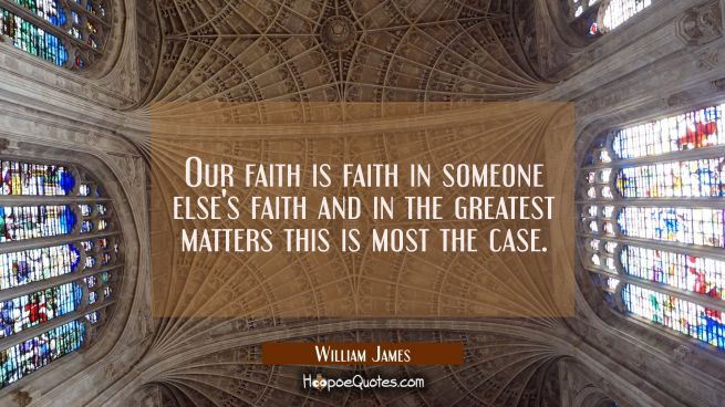 Our faith is faith in someone else's faith and in the greatest matters this is most the case.