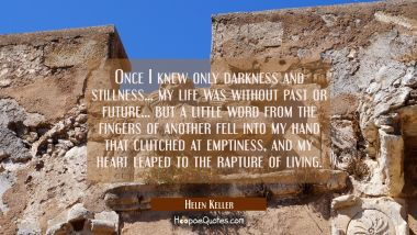 Once I knew only darkness and stillness... my life was without past or future... but a little word Helen Keller Quotes
