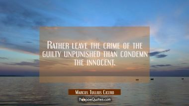Rather leave the crime of the guilty unpunished than condemn the innocent.
